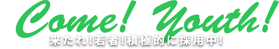 Come! Youth! 来たれ!若者!積極的に採用中!